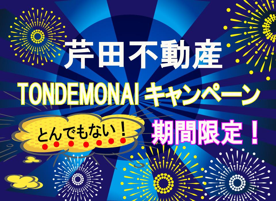 芹田不動産TONDEMONAIキャンペーン